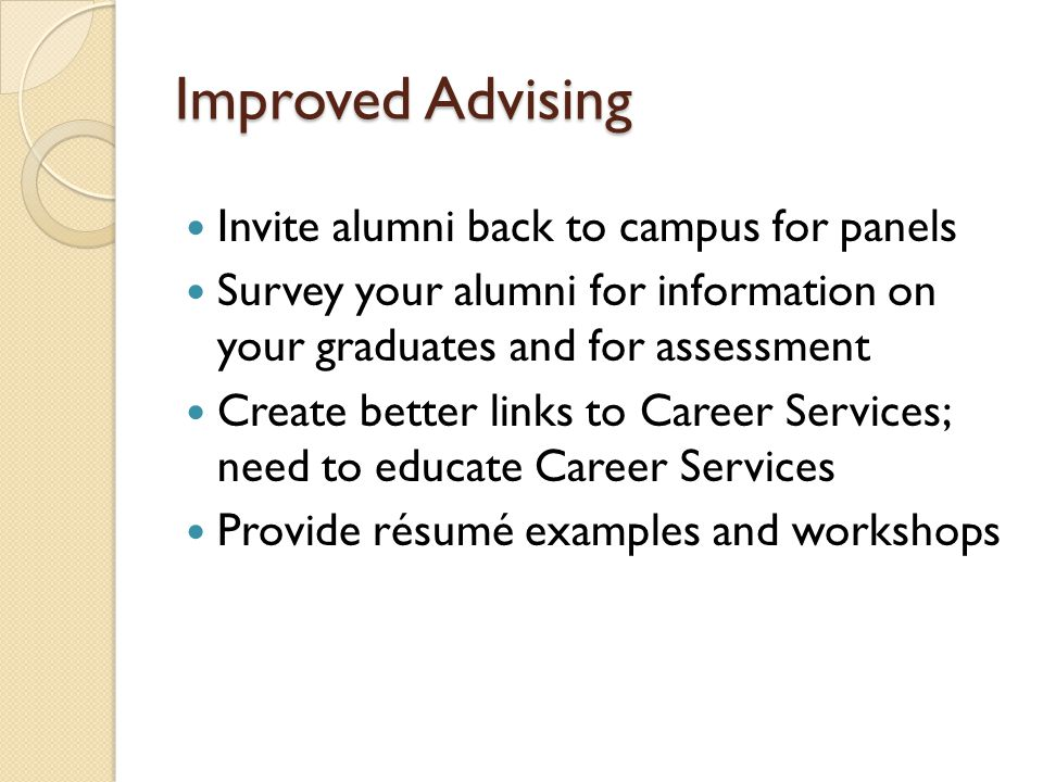 Improved Advising Invite alumni back to campus for panels Survey your alumni for information on your graduates and for assessment Create better links to Career Services; need to educate Career Services Provide résumé examples and workshops