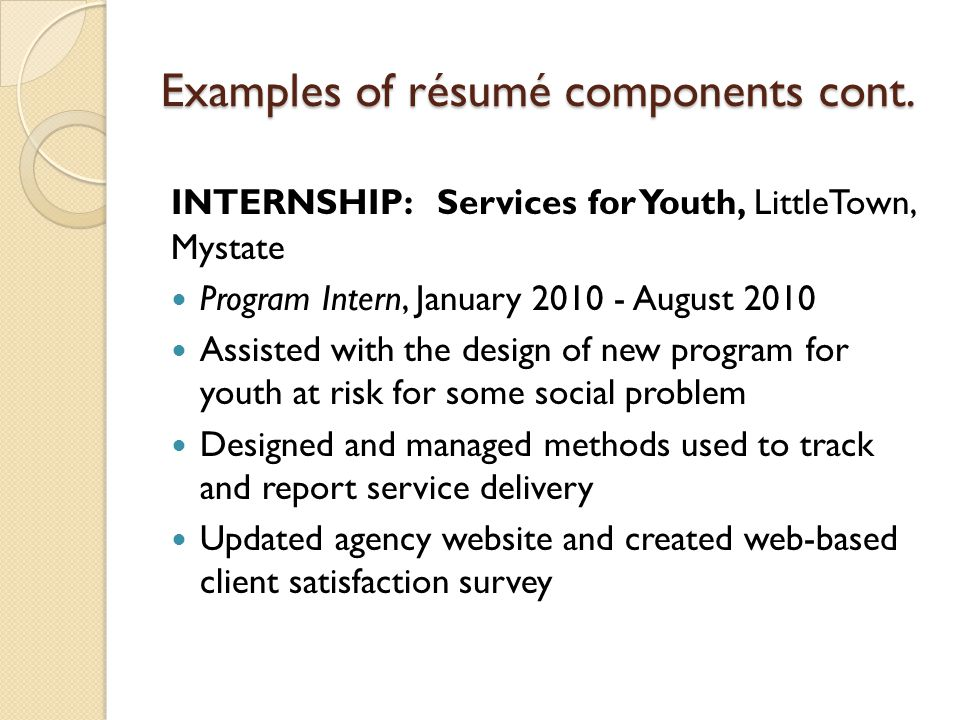 Examples of résumé components cont. INTERNSHIP: Services for Youth, LittleTown, Mystate Program Intern, January 2010 - August 2010 Assisted with the d