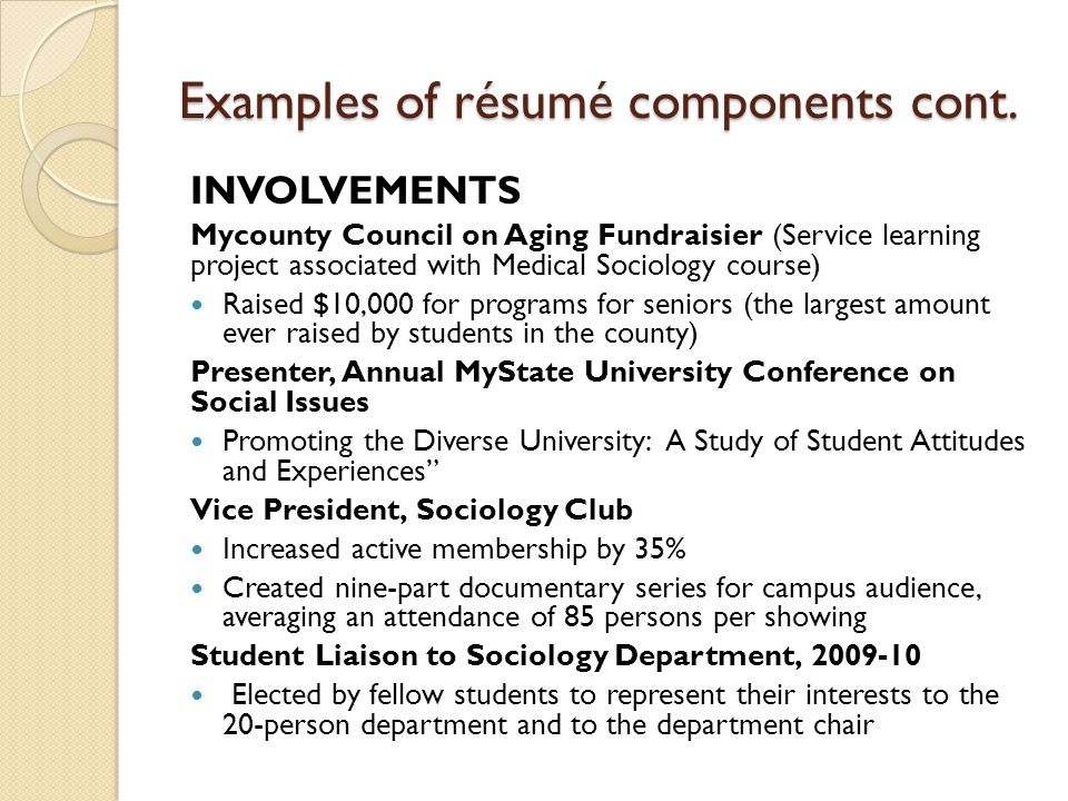 Examples of résumé components cont. INVOLVEMENTS Mycounty Council on Aging Fundraisier (Service learning project associated with Medical Sociology cou