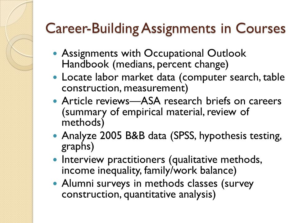 Career-Building Assignments in Courses Assignments with Occupational Outlook Handbook (medians, percent change) Locate labor market data (computer search, table construction, measurement) Article reviewsASA research briefs on careers (summary of empirical material, review of methods) Analyze 2005 B&B data (SPSS, hypothesis testing, graphs) Interview practitioners (qualitative methods, income inequality, family/work balance) Alumni surveys in methods classes (survey construction, quantitative analysis)