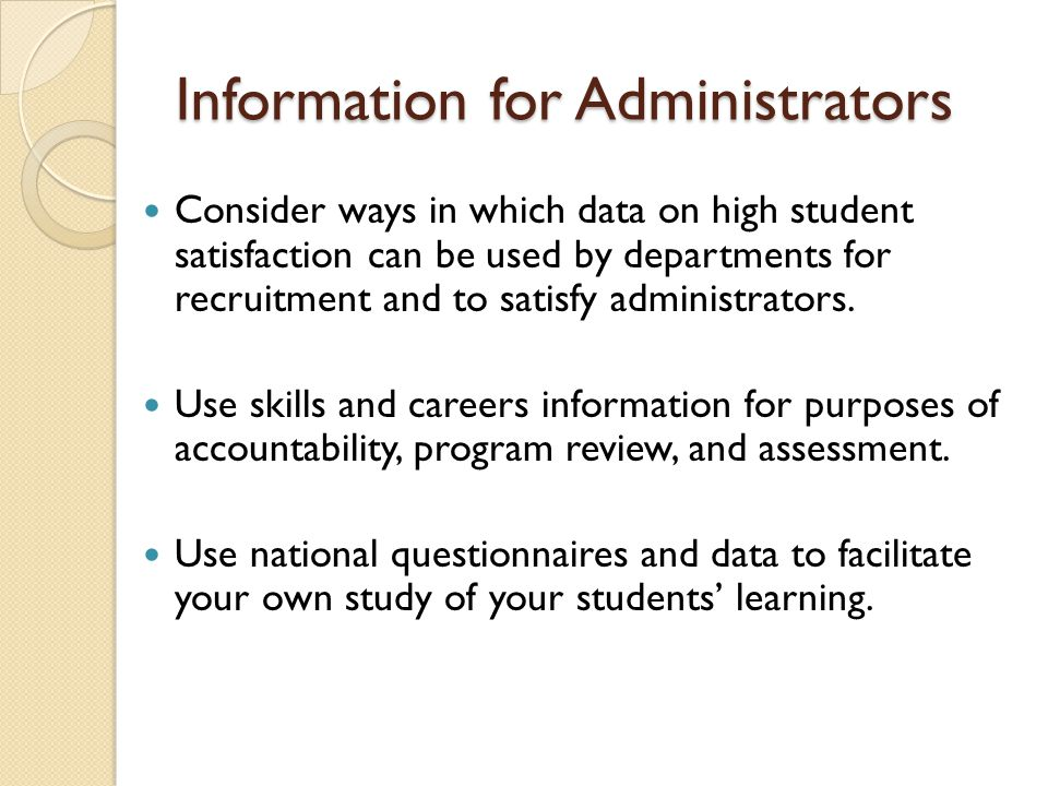 Information for Administrators Consider ways in which data on high student satisfaction can be used by departments for recruitment and to satisfy administrators.