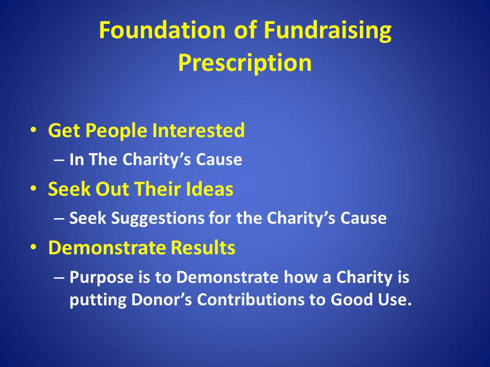 Foundation of Fundraising Prescription Get People Interested – In The Charitys Cause Seek Out Their Ideas – Seek Suggestions for the Charitys Cause De