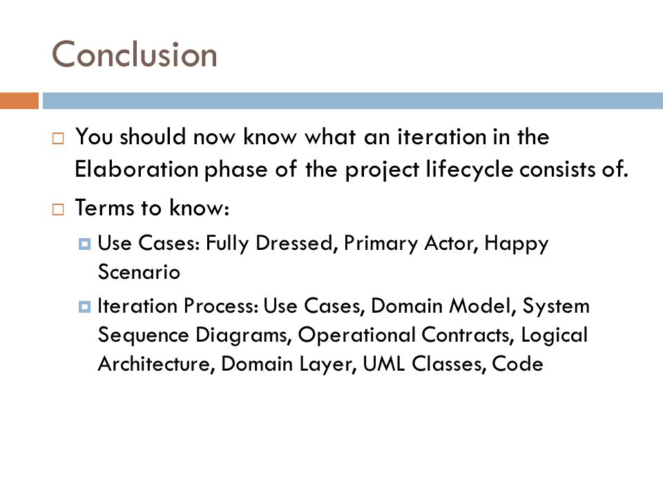 Conclusion You should now know what an iteration in the Elaboration phase of the project lifecycle consists of. Terms to know: Use Cases: Fully Dresse