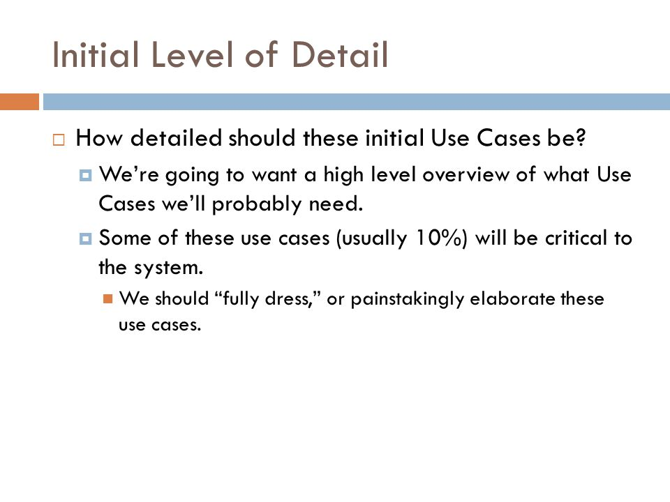 Initial Level of Detail How detailed should these initial Use Cases be? Were going to want a high level overview of what Use Cases well probably need.