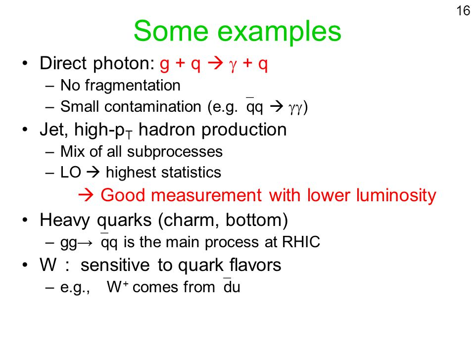Some examples Direct photon: g + q + q –No fragmentation –Small contamination (e.g. qq ) Jet, high-p T hadron production –Mix of all subprocesses –LO