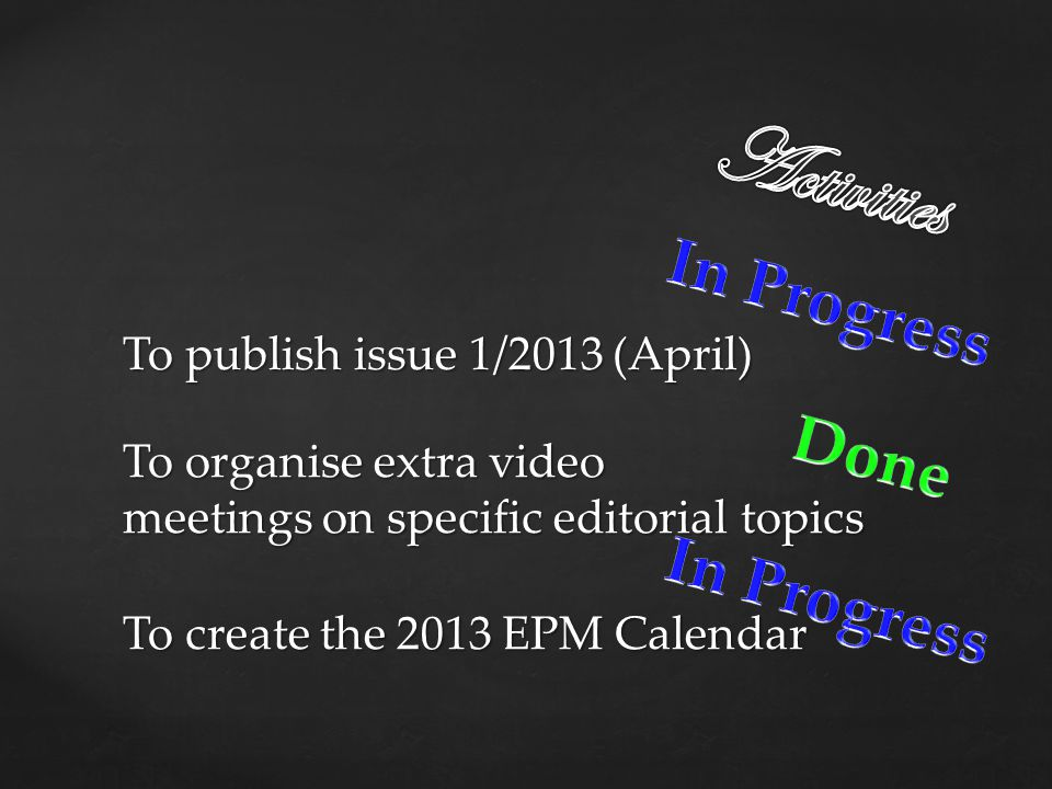To create the 2013 EPM Calendar To organise extra video meetings on specific editorial topics To publish issue 1/2013 (April)