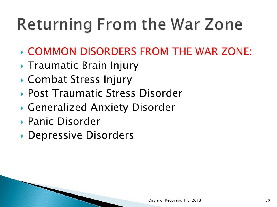 COMMON DISORDERS FROM THE WAR ZONE: Traumatic Brain Injury Combat Stress Injury Post Traumatic Stress Disorder Generalized Anxiety Disorder Panic Diso