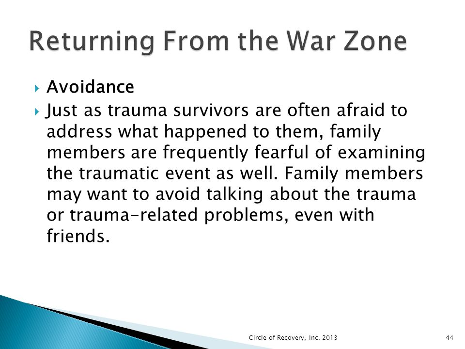 Avoidance Just as trauma survivors are often afraid to address what happened to them, family members are frequently fearful of examining the traumatic