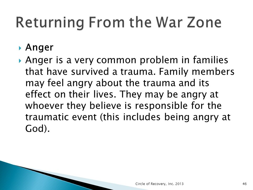 Anger Anger is a very common problem in families that have survived a trauma. Family members may feel angry about the trauma and its effect on their l