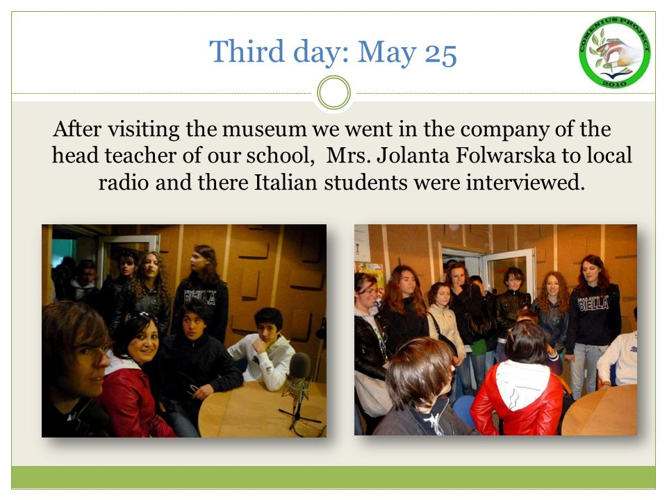Third day: May 25 After visiting the museum we went in the company of the head teacher of our school, Mrs. Jolanta Folwarska to local radio and there