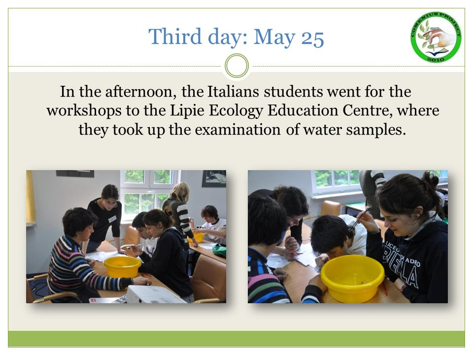 Third day: May 25 In the afternoon, the Italians students went for the workshops to the Lipie Ecology Education Centre, where they took up the examination of water samples.