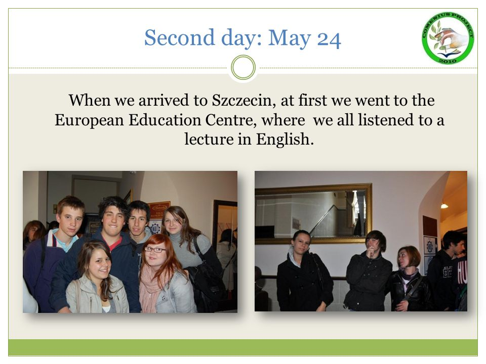 Second day: May 24 When we arrived to Szczecin, at first we went to the European Education Centre, where we all listened to a lecture in English.