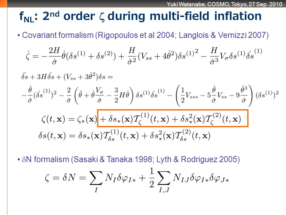 Yuki Watanabe, COSMO, Tokyo, 27 Sep. 2010 Covariant formalism (Rigopoulos et al 2004; Langlois & Vernizzi 2007) N formalism (Sasaki & Tanaka 1998; Lyt