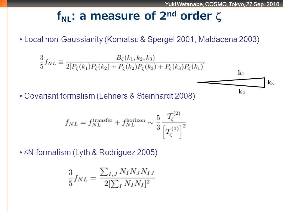 Yuki Watanabe, COSMO, Tokyo, 27 Sep. 2010 Local non-Gaussianity (Komatsu & Spergel 2001; Maldacena 2003) Covariant formalism (Lehners & Steinhardt 200