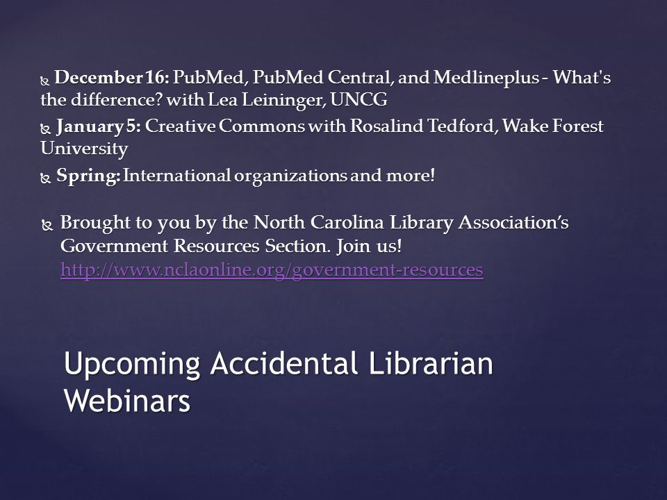 Upcoming Accidental Librarian Webinars December 16: PubMed, PubMed Central, and Medlineplus - What s the difference.