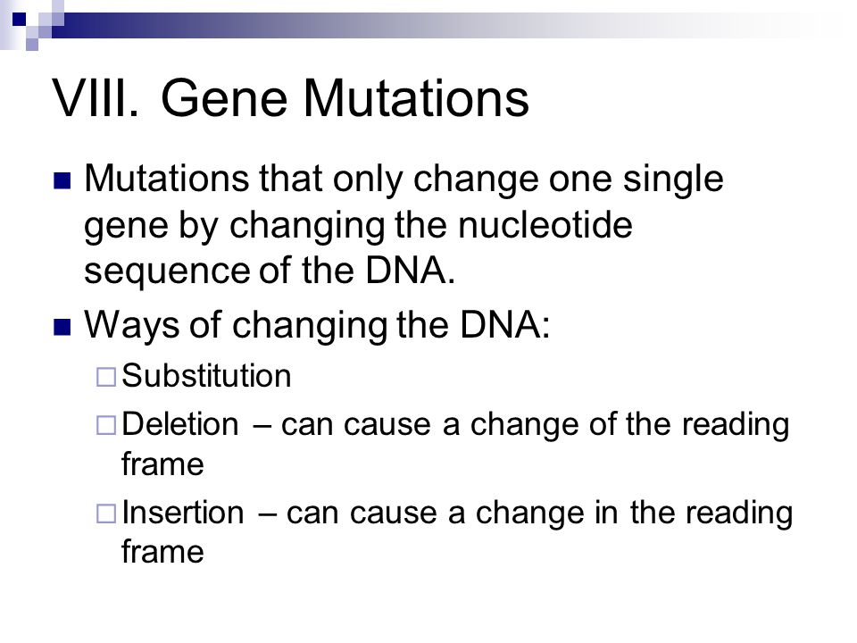 VIII. Gene Mutations Mutations that only change one single gene by changing the nucleotide sequence of the DNA. Ways of changing the DNA: Substitution
