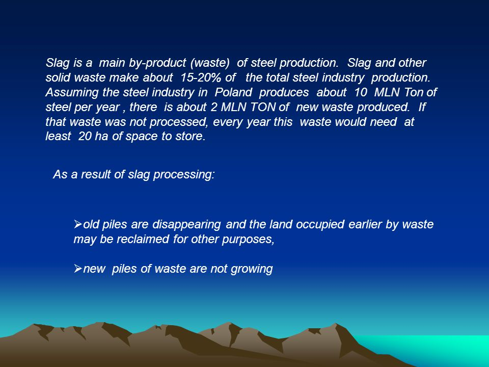 Slag is a main by-product (waste) of steel production. Slag and other solid waste make about 15-20% of the total steel industry production. Assuming t
