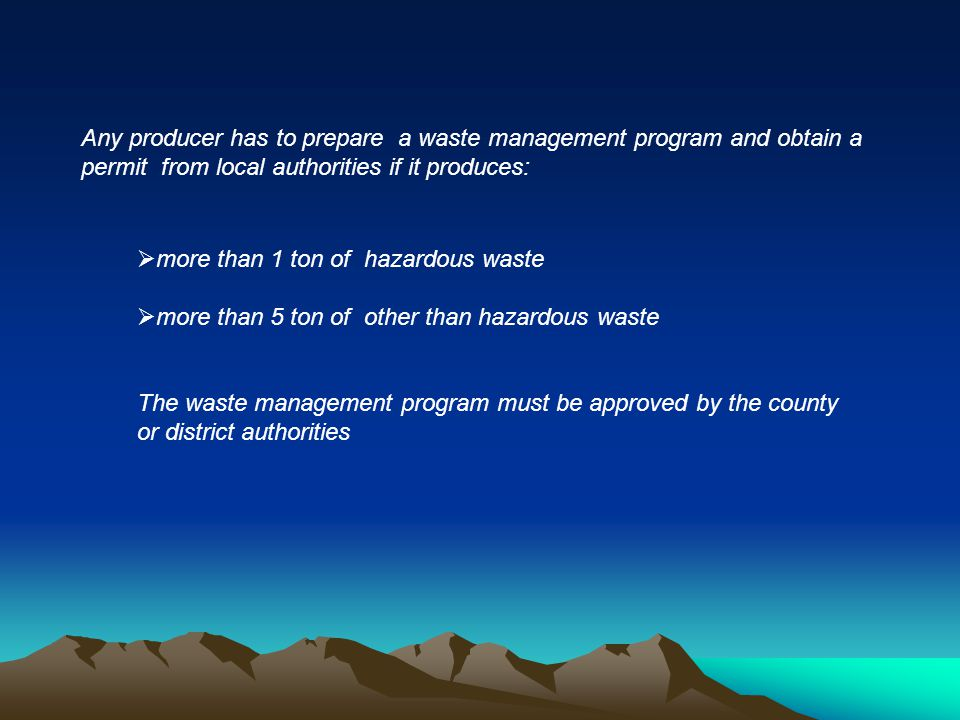 Any producer has to prepare a waste management program and obtain a permit from local authorities if it produces: more than 1 ton of hazardous waste more than 5 ton of other than hazardous waste The waste management program must be approved by the county or district authorities