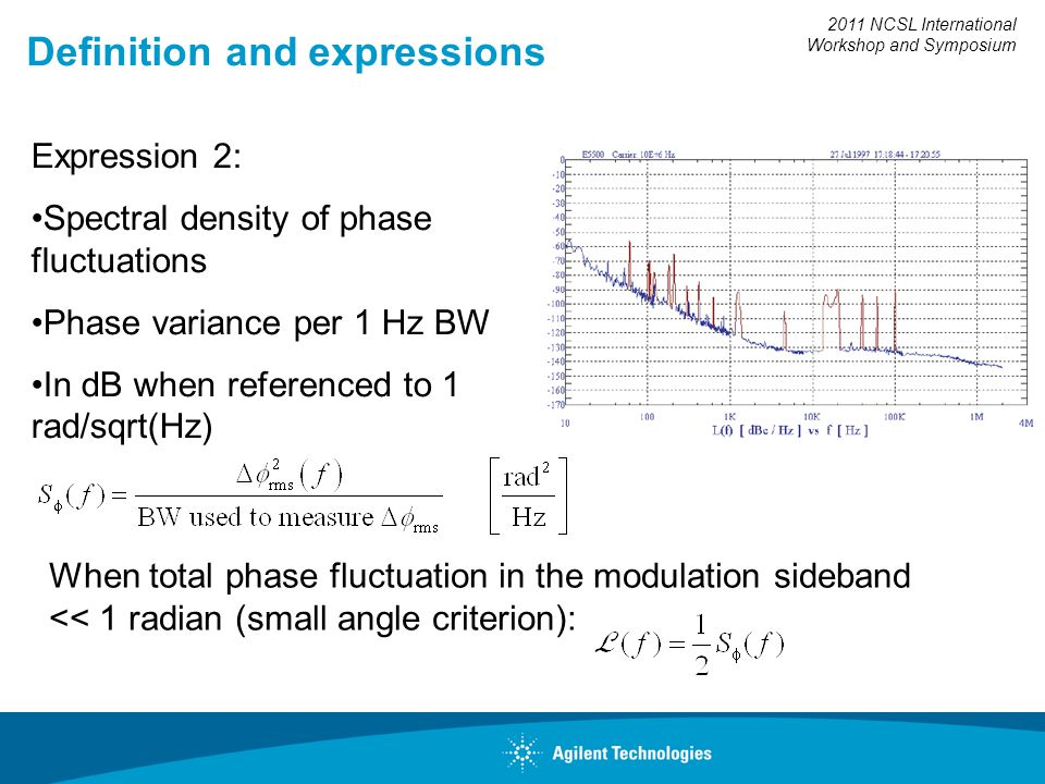2011 NCSL International Workshop and Symposium Definition and expressions Expression 2: Spectral density of phase fluctuations Phase variance per 1 Hz BW In dB when referenced to 1 rad/sqrt(Hz) When total phase fluctuation in the modulation sideband << 1 radian (small angle criterion):