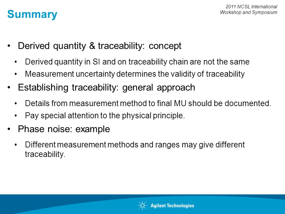 2011 NCSL International Workshop and Symposium Summary Derived quantity & traceability: concept Derived quantity in SI and on traceability chain are not the same Measurement uncertainty determines the validity of traceability Establishing traceability: general approach Details from measurement method to final MU should be documented.