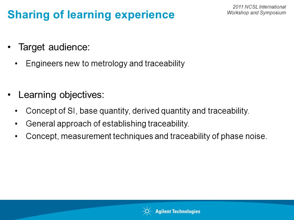 2011 NCSL International Workshop and Symposium Sharing of learning experience Target audience: Engineers new to metrology and traceability Learning ob