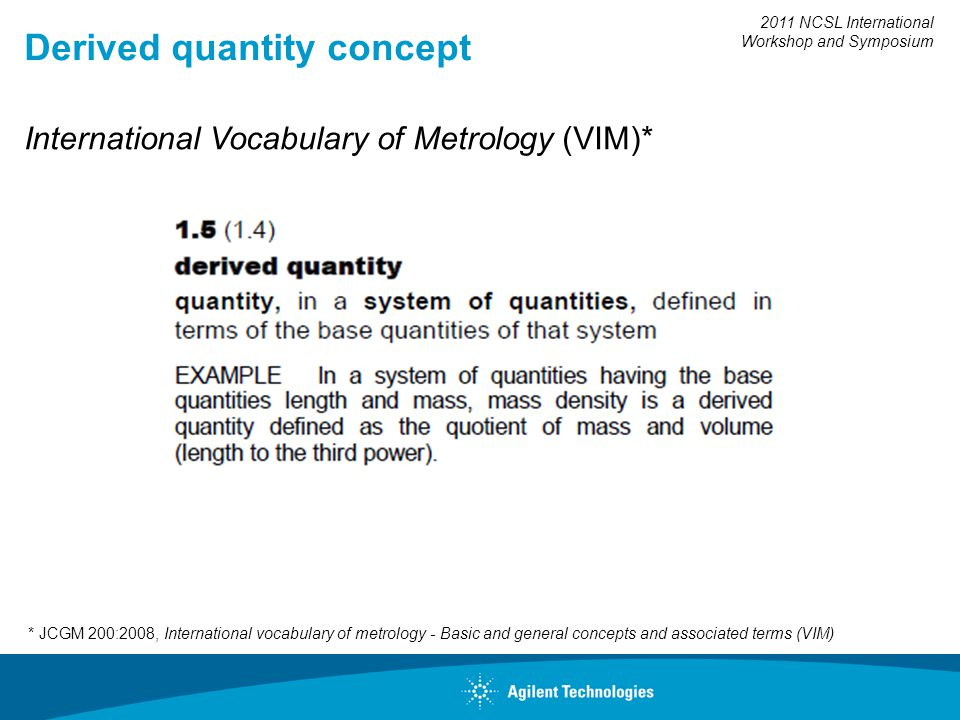 2011 NCSL International Workshop and Symposium Derived quantity concept * JCGM 200:2008, International vocabulary of metrology - Basic and general concepts and associated terms (VIM) International Vocabulary of Metrology (VIM)*