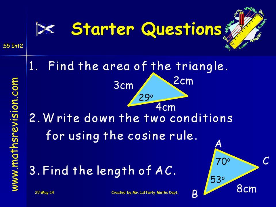 29-May-14Created by Mr. Lafferty Maths Dept. Starter Questions Starter Questions www.mathsrevision.com S5 Int2 A B C 8cm 53 o 70 o 4cm 2cm 3cm 29 o