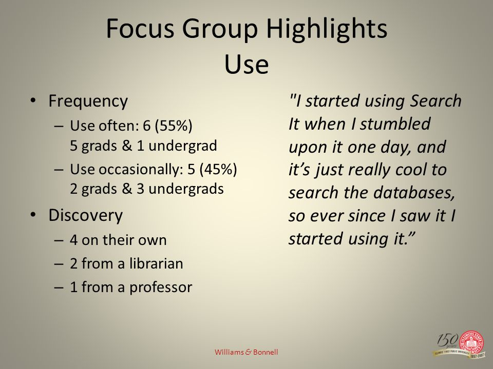 Focus Group Highlights Use Frequency – Use often: 6 (55%) 5 grads & 1 undergrad – Use occasionally: 5 (45%) 2 grads & 3 undergrads Discovery – 4 on their own – 2 from a librarian – 1 from a professor I started using Search It when I stumbled upon it one day, and its just really cool to search the databases, so ever since I saw it I started using it.