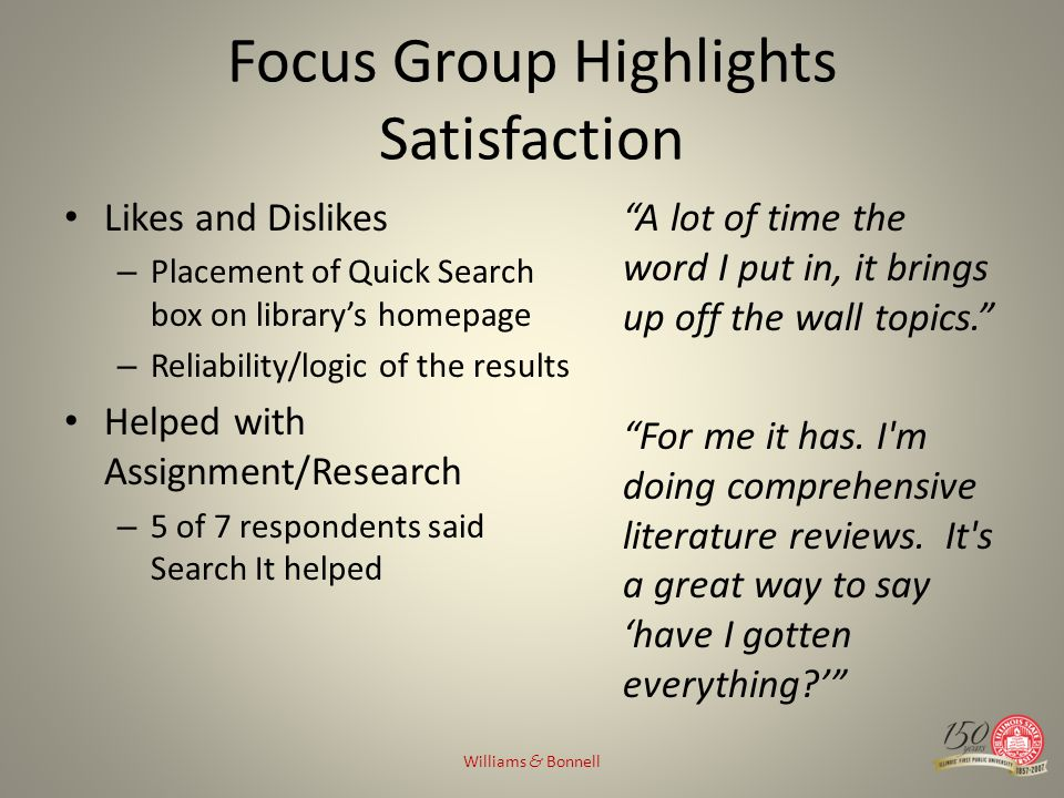 Focus Group Highlights Satisfaction Likes and Dislikes – Placement of Quick Search box on librarys homepage – Reliability/logic of the results Helped with Assignment/Research – 5 of 7 respondents said Search It helped A lot of time the word I put in, it brings up off the wall topics.