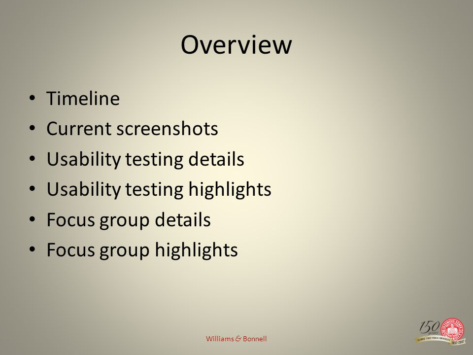 Overview Timeline Current screenshots Usability testing details Usability testing highlights Focus group details Focus group highlights Williams & Bon