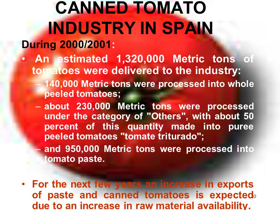 10 CANNED TOMATO INDUSTRY IN SPAIN During 2000/2001: An estimated 1,320,000 Metric tons of tomatoes were delivered to the industry: –140,000 Metric tons were processed into whole peeled tomatoes; –about 230,000 Metric tons were processed under the category of Others , with about 50 percent of this quantity made into puree peeled tomatoes tomate triturado ; –and 950,000 Metric tons were processed into tomato paste.