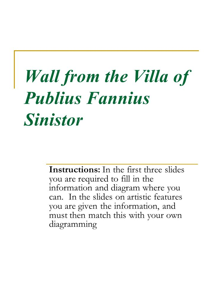 Wall from the Villa of Publius Fannius Sinistor Instructions: In the first three slides you are required to fill in the information and diagram where