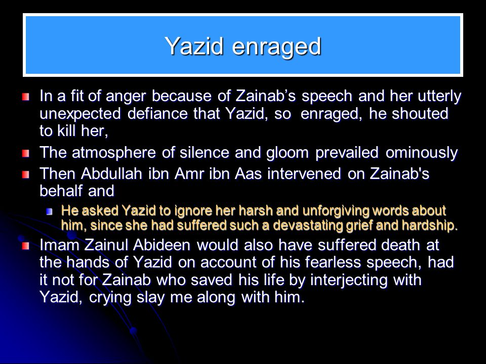Yazid enraged In a fit of anger because of Zainabs speech and her utterly unexpected defiance that Yazid, so enraged, he shouted to kill her, The atmo