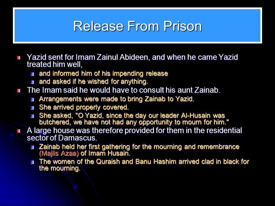 Release From Prison Yazid sent for Imam Zainul Abideen, and when he came Yazid treated him well, and informed him of his impending release and asked i