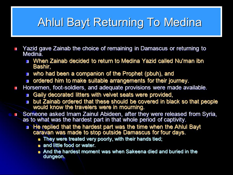 Ahlul Bayt Returning To Medina Ahlul Bayt Returning To Medina Yazid gave Zainab the choice of remaining in Damascus or returning to Medina. When Zaina