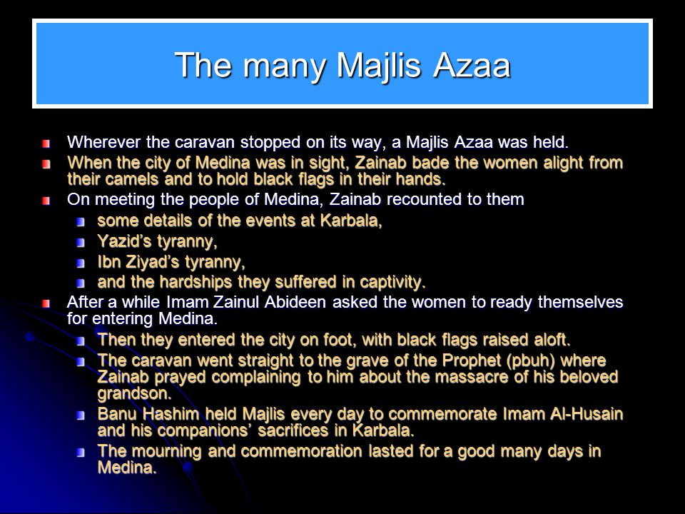 The many Majlis Azaa Wherever the caravan stopped on its way, a Majlis Azaa was held. When the city of Medina was in sight, Zainab bade the women alig