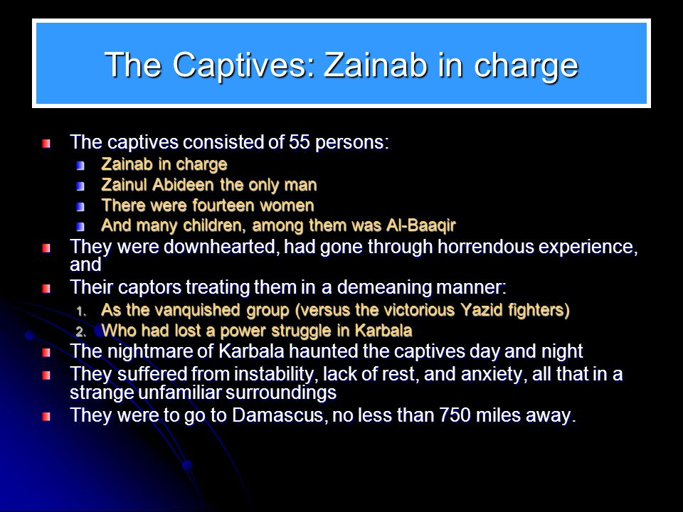 The Captives: Zainab in charge The captives consisted of 55 persons: Zainab in charge Zainul Abideen the only man There were fourteen women And many c