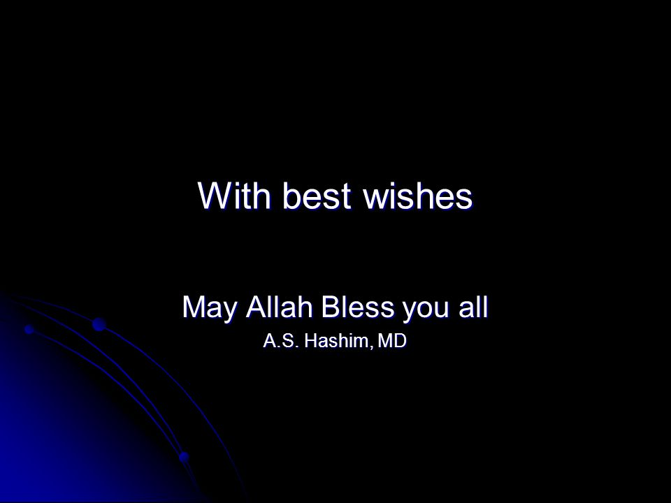 With best wishes May Allah Bless you all A.S. Hashim, MD
