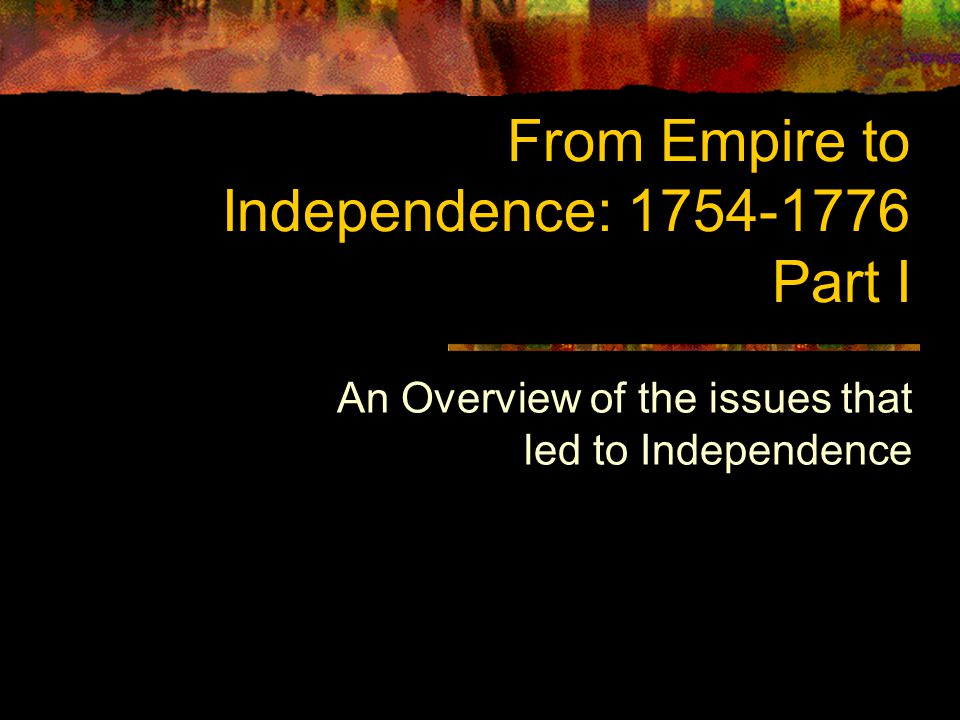From Empire to Independence: 1754-1776 Part I An Overview of the issues that led to Independence