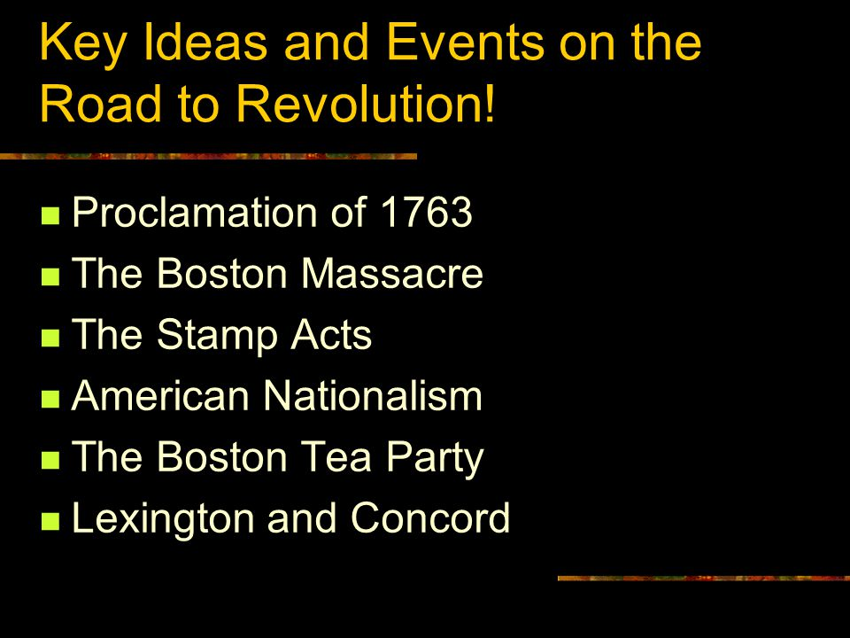 Key Ideas and Events on the Road to Revolution! Proclamation of 1763 The Boston Massacre The Stamp Acts American Nationalism The Boston Tea Party Lexi