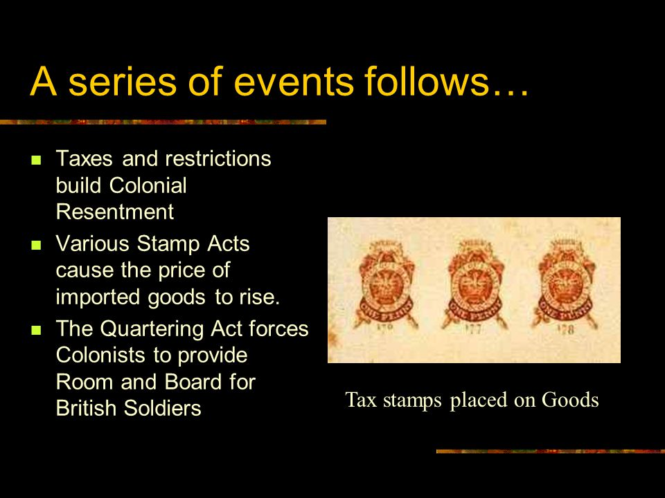 A series of events follows… Taxes and restrictions build Colonial Resentment Various Stamp Acts cause the price of imported goods to rise. The Quarter