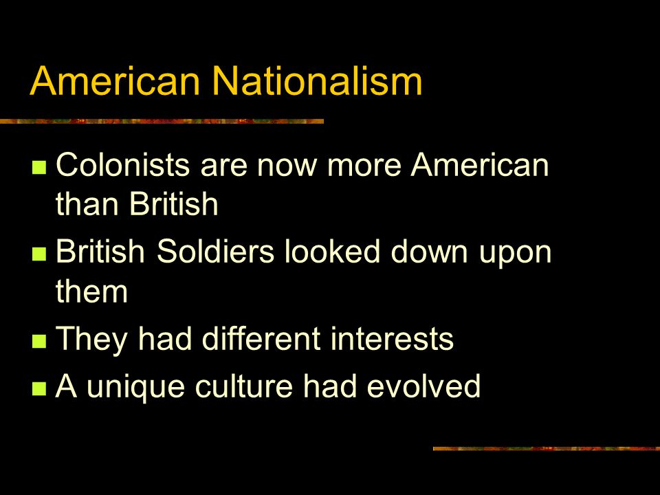 American Nationalism Colonists are now more American than British British Soldiers looked down upon them They had different interests A unique culture had evolved
