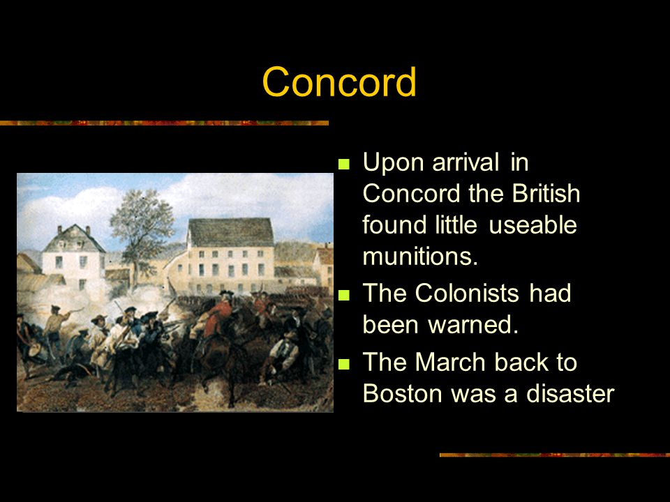 Concord Upon arrival in Concord the British found little useable munitions. The Colonists had been warned. The March back to Boston was a disaster
