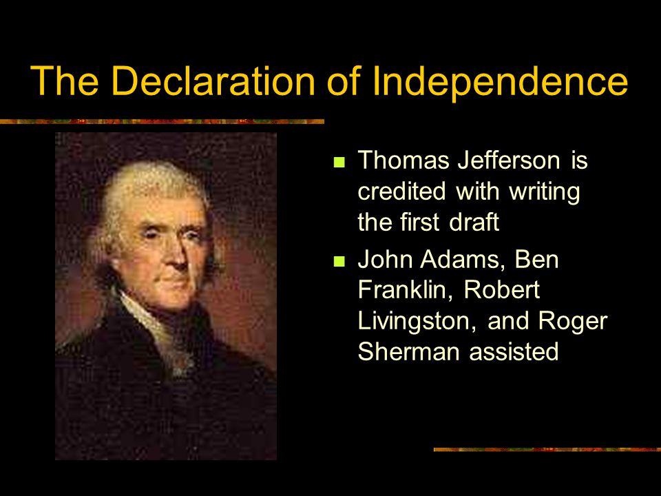 The Declaration of Independence Thomas Jefferson is credited with writing the first draft John Adams, Ben Franklin, Robert Livingston, and Roger Sherman assisted