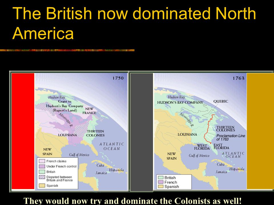 The British now dominated North America They would now try and dominate the Colonists as well!