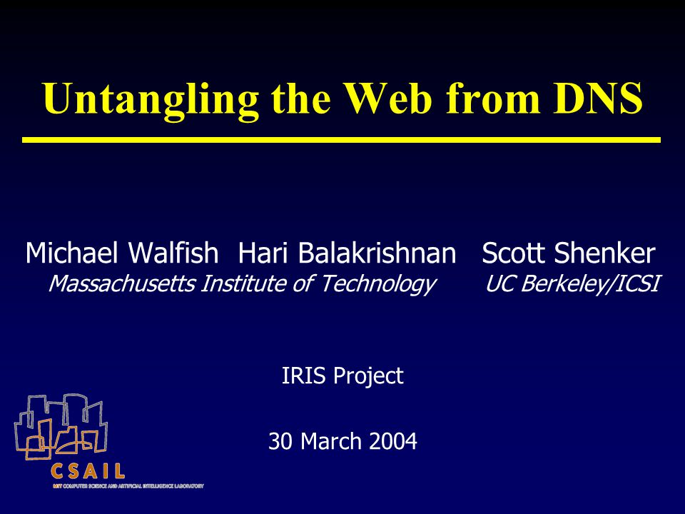 Untangling the Web from DNS Michael Walfish Hari Balakrishnan Massachusetts Institute of Technology Scott Shenker UC Berkeley/ICSI IRIS Project 30 March 2004