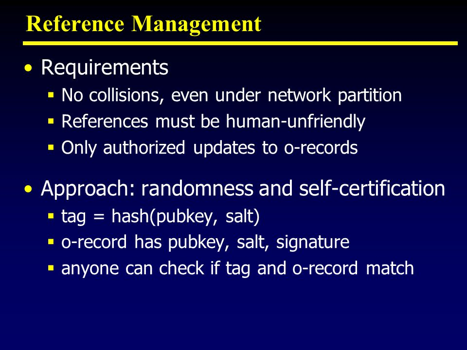 Reference Management Requirements No collisions, even under network partition References must be human-unfriendly Only authorized updates to o-records Approach: randomness and self-certification tag = hash(pubkey, salt) o-record has pubkey, salt, signature anyone can check if tag and o-record match