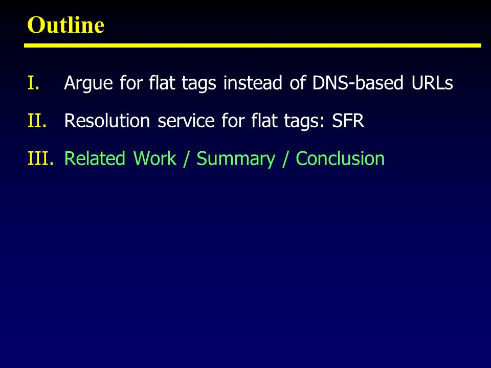 Outline I.Argue for flat tags instead of DNS-based URLs II.Resolution service for flat tags: SFR III.Related Work / Summary / Conclusion