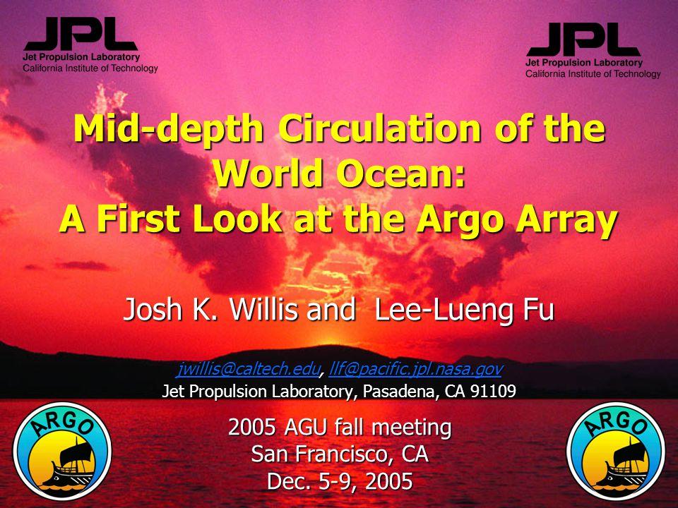 Mid-depth Circulation of the World Ocean: A First Look at the Argo Array Josh K. Willis and Lee-Lueng Fu jwillis@caltech.edu, llf@pacific.jpl.nasa.gov