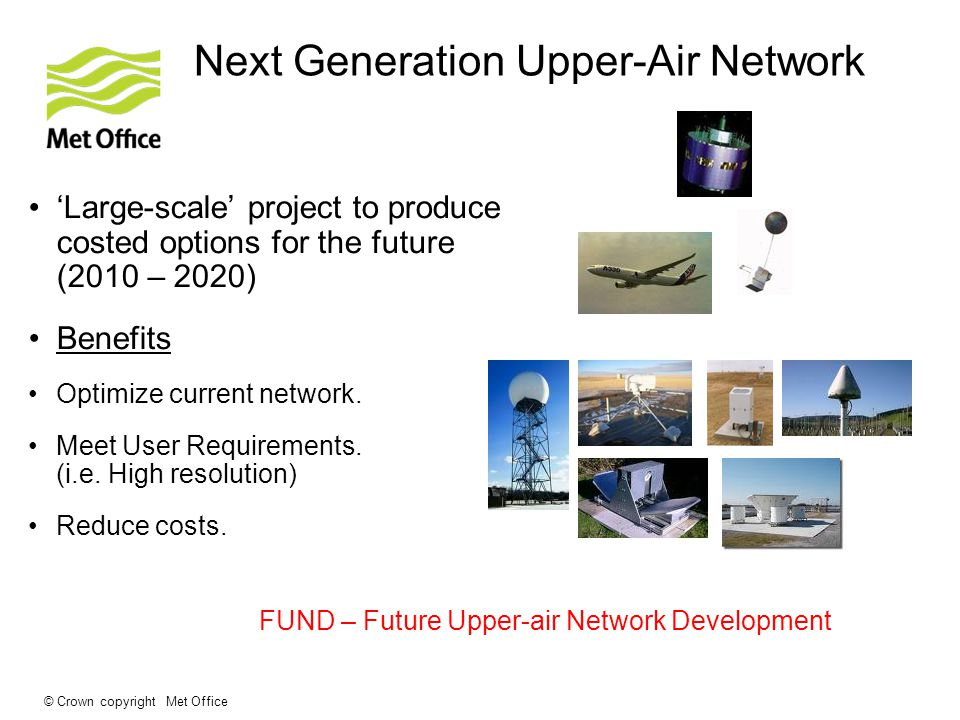 © Crown copyright Met Office Next Generation Upper-Air Network Large-scale project to produce costed options for the future (2010 – 2020) Benefits Optimize current network.